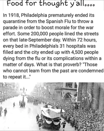 """Image of the September 28, 1918, Liberty Loan parade in Philadelphia with the following caption: In 1918, Philadelphia prematurely ended its quarantine from the Spanish Flu to throw a parade in order to boost morale for the war effort. Some 200,000 people lined the streets on that late-September day. Within 72 hours, every bed in Philadelphia's 31 hospitals were filled and the city ended up with 4,500 people dying from the flu or its complications within a matter of days. What is that proverb? 'Those who cannot learn from the past are condemned to repeat it...'"""""""
